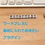 ワードプレスでブログを書き始める前に、入れておきたいプラグイン